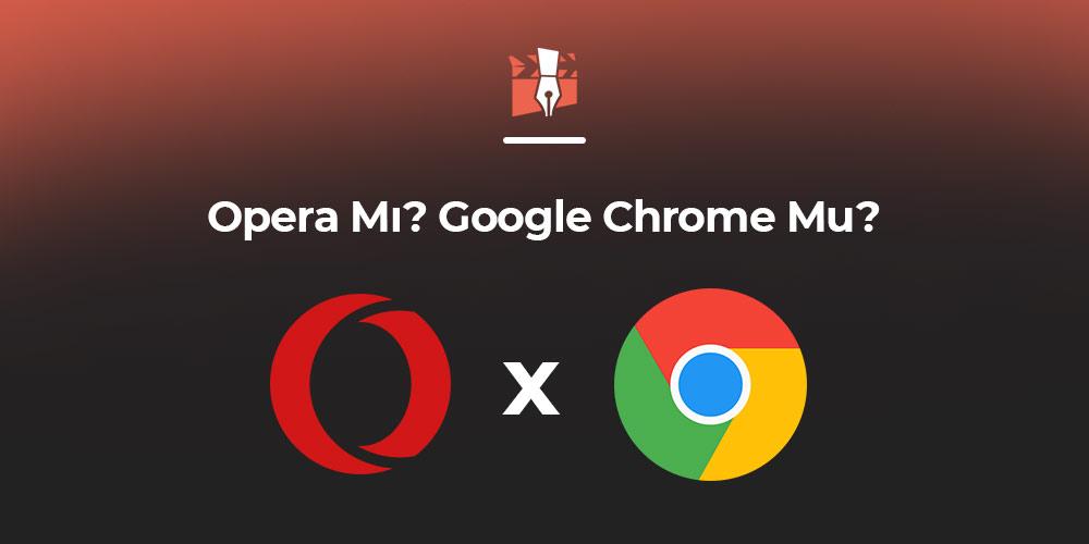 Opera Mı? Google Chrome Mu?